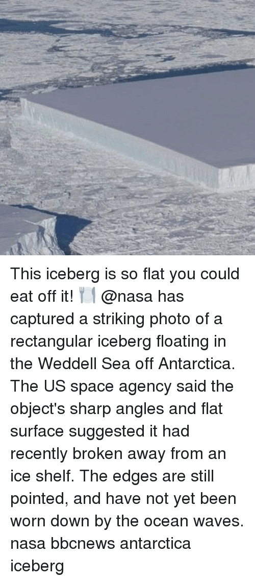 edges: This iceberg is so flat you could eat off it! 🍽 @nasa has captured a striking photo of a rectangular iceberg floating in the Weddell Sea off Antarctica. The US space agency said the object's sharp angles and flat surface suggested it had recently broken away from an ice shelf. The edges are still pointed, and have not yet been worn down by the ocean waves. nasa bbcnews antarctica iceberg