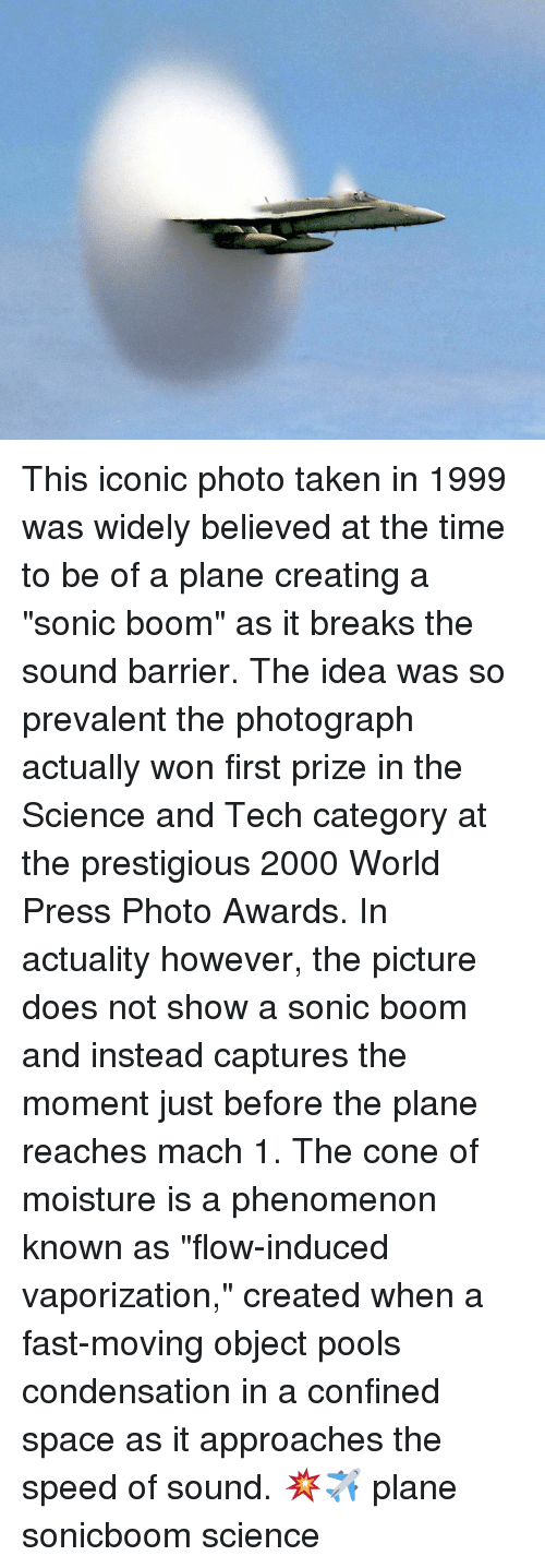 """Memes, Taken, and Science: This iconic photo taken in 1999 was widely believed at the time to be of a plane creating a """"sonic boom"""" as it breaks the sound barrier. The idea was so prevalent the photograph actually won first prize in the Science and Tech category at the prestigious 2000 World Press Photo Awards. In actuality however, the picture does not show a sonic boom and instead captures the moment just before the plane reaches mach 1. The cone of moisture is a phenomenon known as """"flow-induced vaporization,"""" created when a fast-moving object pools condensation in a confined space as it approaches the speed of sound. 💥✈ plane sonicboom science"""