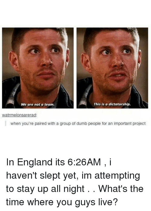 Stayed Up All Night: This is a dictatorship.  We are not a team.  wiatrmelonsarerad:  when you're paired with a group of dumb people for an important project In England its 6:26AM , i haven't slept yet, im attempting to stay up all night . . What's the time where you guys live?