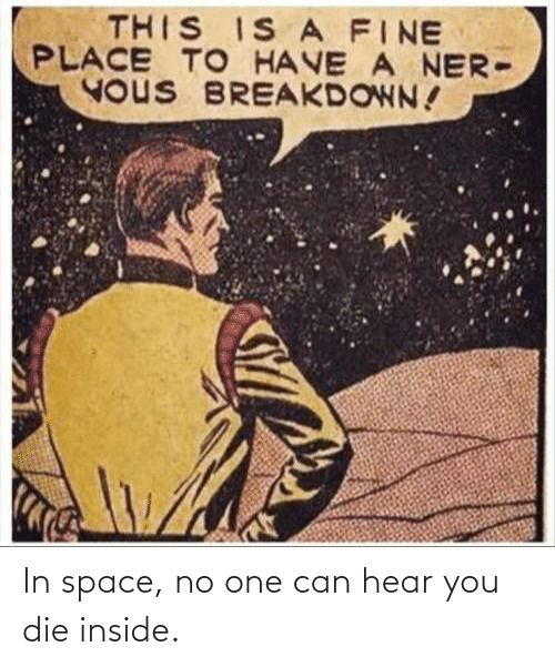Can Hear: THIS IS A FINE  PLACE TO HAVE A NER-  YOUS BREAKDOWN! In space, no one can hear you die inside.