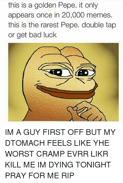 Rarest Pepe: this is a golden Pepe. it only  appears once in 20,000 memes.  this is the rarest Pepe. double tap  or get bad luck IM A GUY FIRST OFF BUT MY DTOMACH FEELS LIKE YHE WORST CRAMP EVRR LIKR KILL ME IM DYING TONIGHT PRAY FOR ME RIP