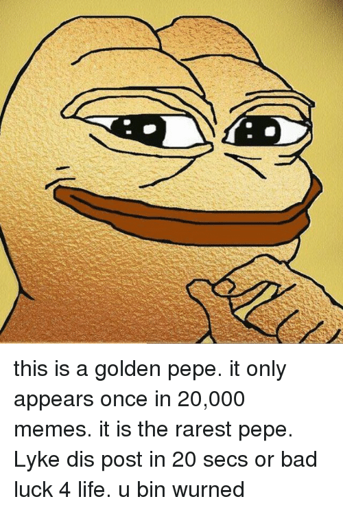 Rarest Pepes: this is a golden pepe. it only appears once in 20,000 memes. it is the rarest pepe. Lyke dis post in 20 secs or bad luck 4 life.   u bin wurned