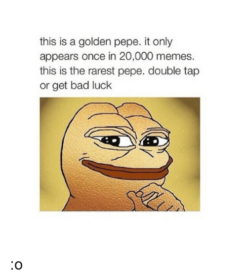 Bad, Meme, and Memes: this is a golden pepe. it only  appears once in 20,000 memes.  this is the rarest pepe. double tap  or get bad luck :o