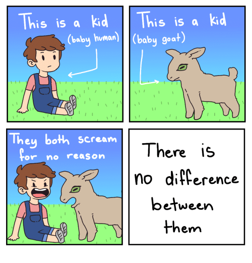 Diference: This is a kd This is a kd  (baby human)(baby goat)  They both scream  There is  no diference  or no reason  between  them