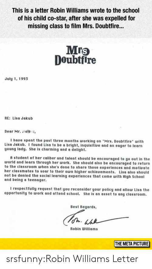 """School, Tumblr, and Work: This is a letter Robin Williams wrote to the school  of his child co-star, after she was expelled for  missing class to film Mrs. Doubtfir...  Mrs  Doubtfire  July 1, 1993  RE: Lisa Jakub  Dear Mr. ,  I haue spent the past three months orking on """"Mrs. Doubtfire with  Lisa Jakub. I found Lisa to be a bright, inquisitive and an eager to learn  young lady. She is charming and a delight.  A student of her caliber and talent should be encouraged to go out in the  world and learn through her work. She should also be encouraged to return  to the classroom when she's done to share those experiences and motiuate  her classmates to soar to their own higher achieuements. Lisa also should  not be denied the sociel learning experiences that come with High School  and being a teenager.  I respectfully request that you reconsider your policy and allow Lisa the  opportunity to work and attend school. She is an asset to any classroom.  Best Regards,  Robin Williams  THE META PICTURE srsfunny:Robin Williams Letter"""
