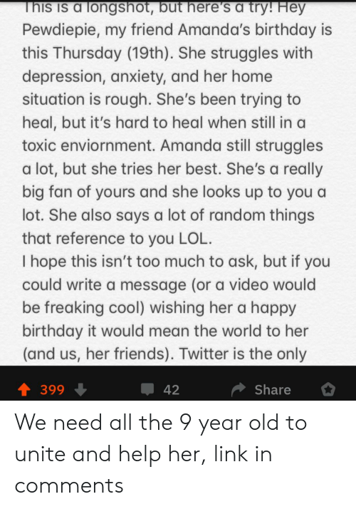 Birthday, Friends, and Lol: This is a longshot, but here's a try! Hey  Pewdiepie, my friend Amanda's birthday is  this Thursday (19th). She struggles with  depression, anxiety, and her home  situation is rough. She's been trying to  heal, but it's hard to heal when still in a  toxic enviornment. Amanda still struggles  a lot, but she tries her best. She's a really  big fan of yours and she looks up to you a  lot. She also says a lot of random things  that reference to you LOL.  I hope this isn't too much to ask, but if you  could write a message (or a video would  be freaking cool) wishing her a happy  birthday it would mean the world to her  (and us, her friends). Twitter is the only  Share  42  399 We need all the 9 year old to unite and help her, link in comments