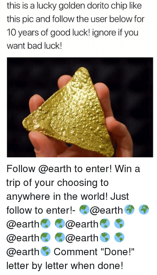 """Bad, Memes, and Earth: this is a lucky golden dorito chip like  this pic and follow the user below for  10 years of good luck! ignore if you  want bad luck! Follow @earth to enter! Win a trip of your choosing to anywhere in the world! Just follow to enter!- 🌏@earth🌍 🌍@earth🌏 🌏@earth🌏 🌎@earth🌏 🌏@earth🌎 🌎@earth🌎 Comment """"Done!"""" letter by letter when done!"""