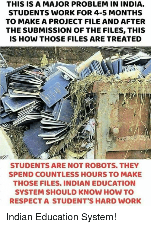 Memes, Respect, and Work: THIS IS A MAJOR PROBLEM IN INDIA.  STUDENTS WORK FOR 4-5 MONTHS  TO MAKE A PROJECT FILE AND AFTER  THE SUBMISSION OF THE FILES, THIS  IS HOW THOSE FILES ARE TREATED  STUDENTS ARE NOT ROBOTS. THEY  SPEND COUNTLESS HOURS TO MAKE  THOSE FILES. INDIAN EDUCATION  SYSTEM SHOULD KNOW HOW TO  RESPECT A STUDENT'S HARD WORK Indian Education System!