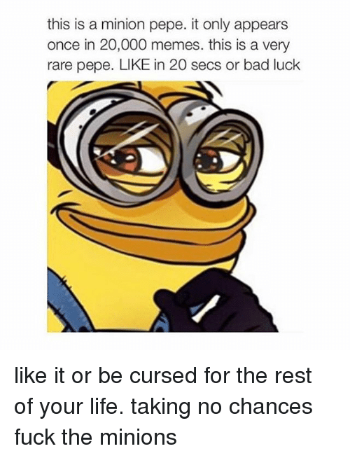 Rare Pepes: this is a minion pepe. it only appears  once in 20,000 memes. this is a very  rare pepe. LIKE in 20 secs or bad luck like it or be cursed for the rest of your life. taking no chances fuck the minions