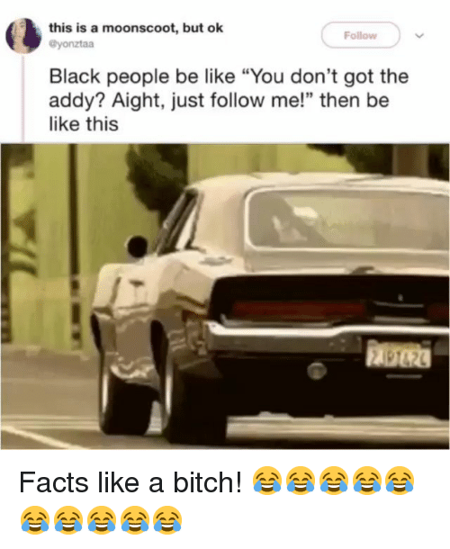 """Be Like, Bitch, and Facts: this is a moonscoot, but ok  Follow  @yonztaa  Black people be like """"You don't got the  addy? Aight, just follow me!"""" then be  like this  顧砲 Facts like a bitch! 😂😂😂😂😂😂😂😂😂😂"""