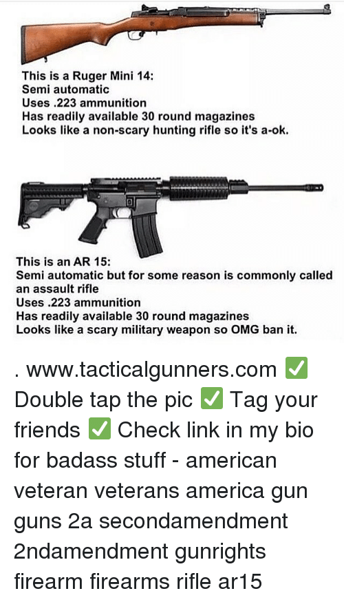 America, Friends, and Guns: This is a Ruger Mini 14:  Semi automatic  Uses .223 ammunition  Has readily available 30 round magazines  Looks like a non-scary hunting rifle so it's a-ok.  This is an AR 15:  Semi automatic but for some reason is commonly called  an assault rifle  Uses.223 ammunition  Has readily available 30 round magazines  Looks like a scary military weapon so OMG ban it. . www.tacticalgunners.com ✅ Double tap the pic ✅ Tag your friends ✅ Check link in my bio for badass stuff - american veteran veterans america gun guns 2a secondamendment 2ndamendment gunrights firearm firearms rifle ar15