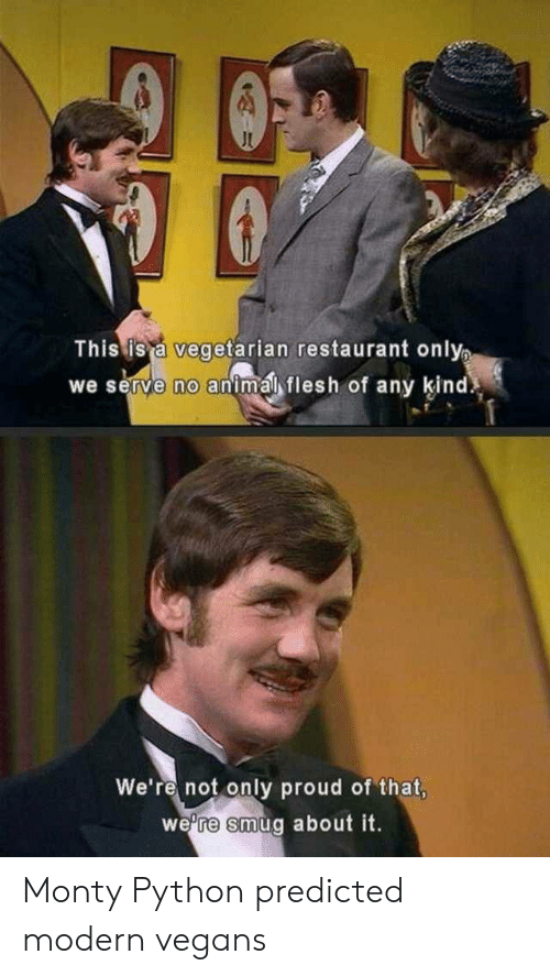 Animal, Restaurant, and Vegetarian: This is a vegetarian restaurant only  we serve no animal flesh of any kind  We're not only proud of that,  we're smug about it. Monty Python predicted modern vegans