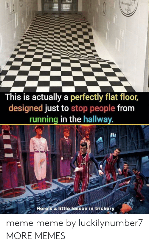 Running In The: This is actually a perfectly flat floor,  designed just to stop people from  running in the hallway.  Here's a little lesson in trickery meme meme by luckilynumber7 MORE MEMES
