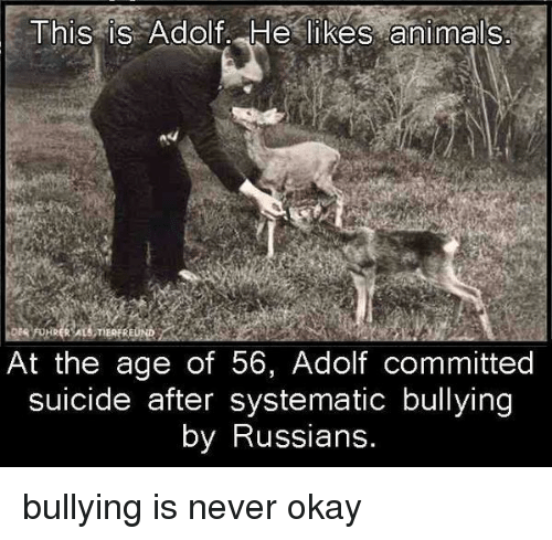 systematic: This is Adolf He likes animals  At the age of 56, Adolf committed  suicide after systematic bullying  by Russians. <p>bullying is never okay</p>