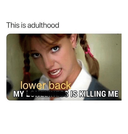 Girl Memes, Back, and Adulthood: This is adulthood  lower back  MY L  IS KILLING ME