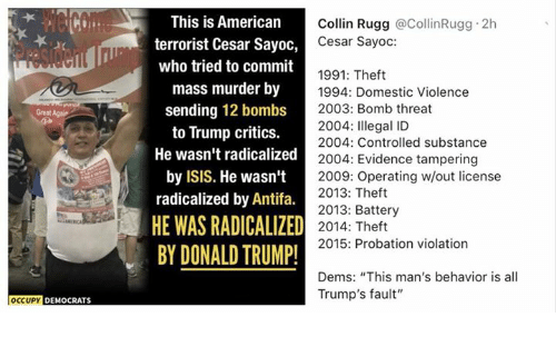 "Occupy Democrats: This is American  terrorist Cesar Sayoo,  who tried to commit  mass murder by  sending 12 bombs  to Trump critics.  He wasn't radicalized  by ISIS. He wasn't  radicalized by Antifa.  HE WAS RADICALIZED  BY DONALD TRUMP!  Collin Rugg @CollinRugg 2h  Cesar Sayoc:  1991: Theft  1994: Domestic Violence  2003: Bomb threat  2004: Illegal ID  2004: Controlled substance  Great Agair  zed2004: Evidence tampering  2009: Operating w/out license  2013: Theft  2013: Battery  2014: Theft  2015: Probation violation  Dems: ""This man's behavior is all  Trump's fault""  OCCUPY DEMOCRATS"