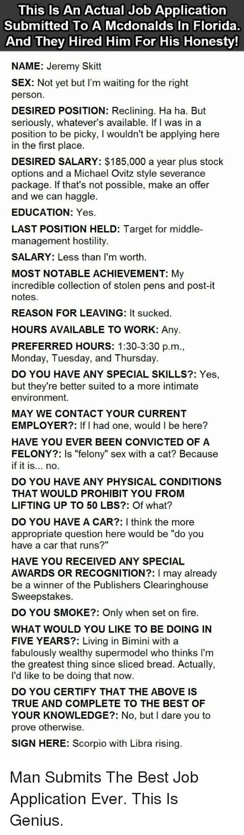 "Job Application: This Is An Actual Job Application  Submitted To A Mcdonalds In Florida  And They Hired Him For His Honesty  NAME: Jeremy Skitt  X: Not yet but I'm waiting for the right  person  DESIRED POSITION: Reclining. Ha ha. But  seriously, whatever's available. If I was in a  position to be picky, I wouldn't be applying here  in the first place  DESIRED SALARY: $185,000 a year plus stock  options and a Michael Ovitz style severance  package. If that's not possible, make an offer  and we can haggle.  EDUCATION: Yes  LAST POSITION HELD: Target for middle-  management hostility  SALARY: Less than I'm worth  MOST NOTABLE ACHIEVEMENT: My  incredible collection of stolen pens and post-it  notes  REASON FOR LEAVING: It sucked  HOURS AVAILABLE TO WORK: Any.  PREFERRED HOURS: 1:30-3:30 p.m  Monday, Tuesday, and Thursday.  DO YOU HAVE ANY SPECIAL SKILLS?: Yes,  but they're better suited to a more intimate  environment.  MAY WE CONTACT YOUR CURRENT  EMPLOYER?: If I had one, would I be here?  HAVE YOU EVER BEEN CONVICTED OF A  FELONY?: Is ""felony"" sex with a cat? Because  if it is... no.  DO YOU HAVE ANY PHYSICAL CONDITIONS  THAT WOULD PROHIBIT YOU FROM  LIFTING UP TO 50 LBS?: Of what?  DO YOU HAVE A CAR?: I think the more  appropriate question here would be ""do you  have a car that runs?""  HAVE YOU RECEIVED ANY SPECIAL  AWARDS OR RECOGNITION?: I may already  be a winner of the Publishers Clearinghouse  Sweepstakes  DO YOU SMOKE?: Only when set on fire  WHAT WOULD YOU LIKE TO BE DOING IN  FIVE YEARS?: Living in Bimini with a  fabulously wealthy supermodel who thinks I'm  the greatest thing since sliced bread. Actually,  l'd like to be doing that now  DO YOU CERTIFY THAT THE ABOVE IS  TRUE AND COMPLETE TO THE BEST OF  YOUR KNOWLEDGE?: No, but I dare you to  prove otherwise  SIGN HERE: Scorpio with Libra rising <p>Man Submits The Best Job Application Ever. This Is Genius.</p>"