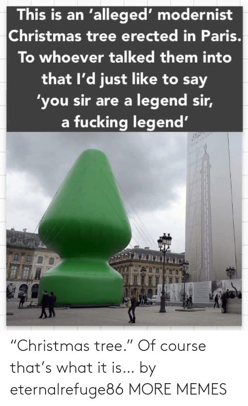 "What It Is: This is an 'alleged' modernist  Christmas tree erected in Paris.  To whoever talked them into  that l'd just like to say  'you sir are a legend sir,  a fucking legend' ""Christmas tree."" Of course that's what it is… by eternalrefuge86 MORE MEMES"