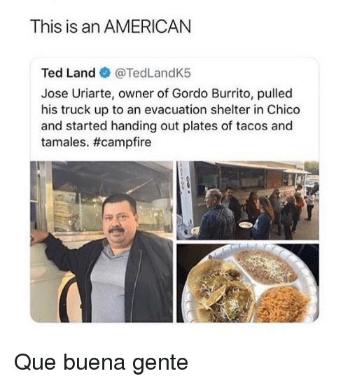 Americanization: This is an AMERICAN  Ted Land @TedLandK5  Jose Uriarte, owner of Gordo Burrito, pulled  his truck up to an evacuation shelter in Chico  and started handing out plates of tacos and  tamales. Que buena gente
