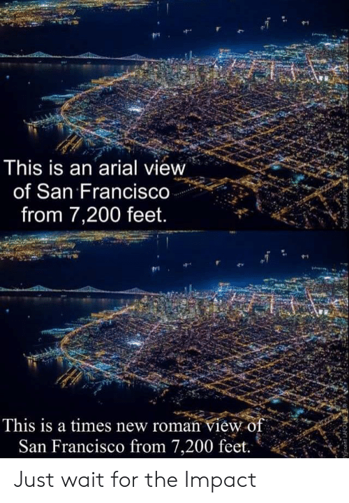 Reddit, San Francisco, and Roman: This is an arial view  of San Francisco  from 7,200 feet.  This is a times new roman view of  San Francisco from 7,200 feet.  yhcent LAFORRE Just wait for the Impact