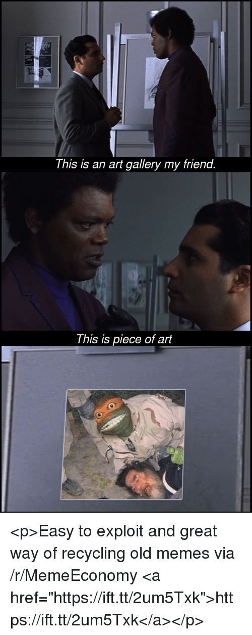 """Memes, Old, and Art: This is an art gallery my friend  This is piece of art <p>Easy to exploit and great way of recycling old memes via /r/MemeEconomy <a href=""""https://ift.tt/2um5Txk"""">https://ift.tt/2um5Txk</a></p>"""