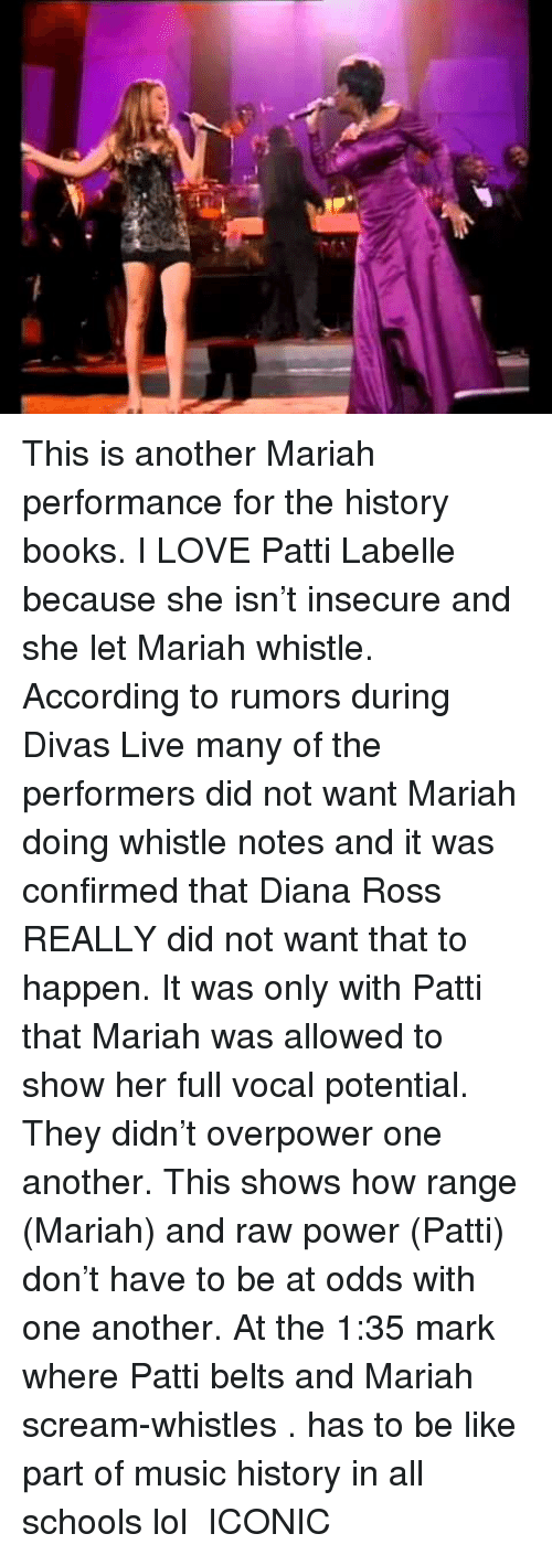 Rumors: This is another Mariah performance for the history books. I LOVE Patti Labelle because she isn't insecure and she let Mariah whistle. According to rumors during Divas Live many of the performers did not want Mariah doing whistle notes and it was confirmed that Diana Ross REALLY did not want that to happen. It was only with Patti that Mariah was allowed to show her full vocal potential. They didn't overpower one another. This shows how range (Mariah) and raw power (Patti) don't have to be at odds with one another. At the 1:35 mark where Patti belts and Mariah scream-whistles . has to be like  part of music history in all schools lol ICONIC