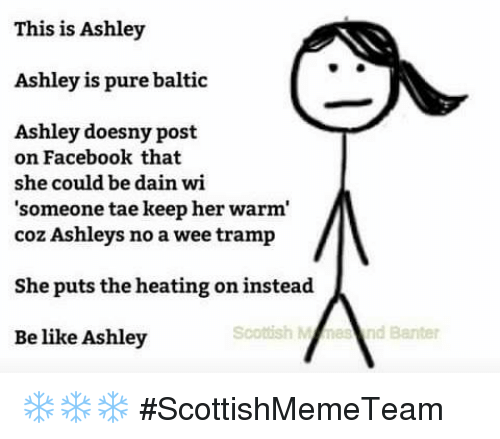 Baltic: This is Ashley  Ashley is pure baltic  Ashley doesny post  on Facebook that  she could be dain wi  'someone tae keep her warm  coz Ashleys no a wee tramp  She puts the heating on instead  Be like Ashley  Scouish Msnd Banter ❄❄❄  #ScottishMemeTeam