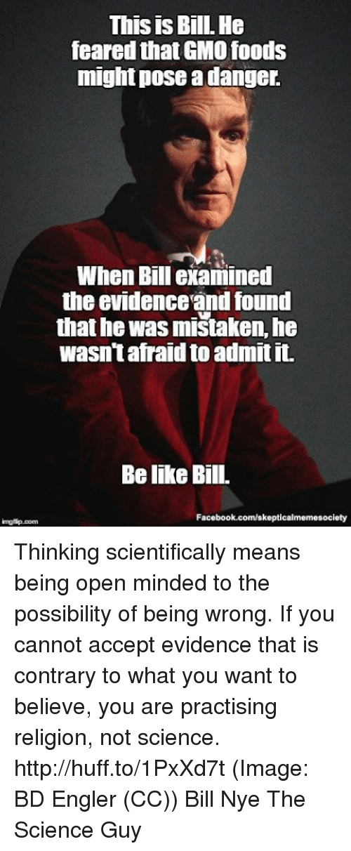 imags: This is Bill. He  feared thatGMO foods  might pose a danger.  When Bill examined  the evidenceandfound  that he was mistaken, he  wasn't afraid to admit it.  Belike Bill.  Facebook.com/skepticalmemesociety  img flip com Thinking scientifically means being open minded to the possibility of being wrong. If you cannot accept evidence that is contrary to what you want to believe, you are practising religion, not science. http://huff.to/1PxXd7t (Image: BD Engler (CC)) Bill Nye The Science Guy