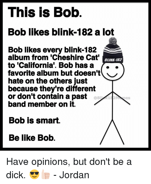 containment: This is Bob  Bob likes blink-182 a lot  Bob likes every blink-182  album from 'Cheshire Cat  to 'California'. Bob hasa ..  favorite album but doesn't ︶  hate on the others just  because they're different  or don't contain a past  band member on it.  BLINK-182  Bob is smart.  Be like Bob. Have opinions, but don't be a dick. 😎👍🏻 - Jordan