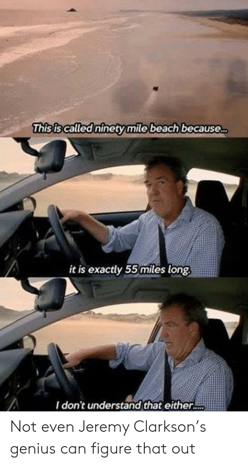 Jeremy Clarkson, Beach, and Genius: This is called ninety mile beach because..  it is exactly 55miles long  I don't understand that either.. Not even Jeremy Clarkson's genius can figure that out