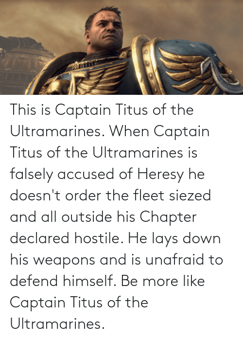 Lay's: This is Captain Titus of the Ultramarines. When Captain Titus of the Ultramarines is falsely accused of Heresy he doesn't order the fleet siezed and all outside his Chapter declared hostile. He lays down his weapons and is unafraid to defend himself. Be more like Captain Titus of the Ultramarines.