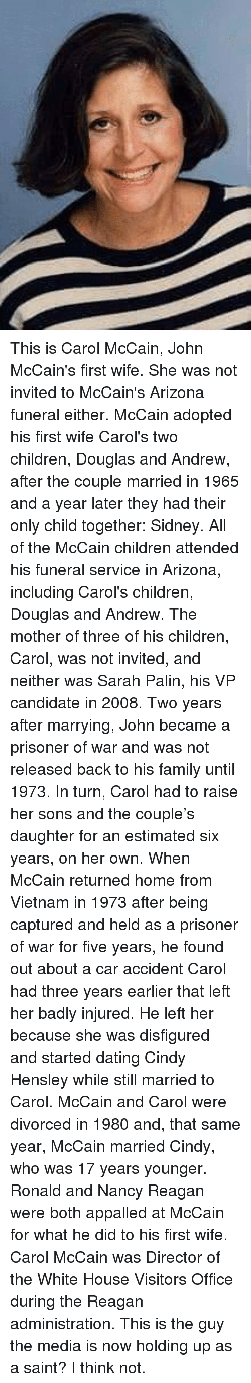 appalled: This is Carol McCain, John McCain's first wife. She was not invited to McCain's Arizona funeral either. McCain adopted his first wife Carol's two children, Douglas and Andrew, after the couple married in 1965 and a year later they had their only child together: Sidney. All of the McCain children attended his funeral service in Arizona, including Carol's children, Douglas and Andrew. The mother of three of his children, Carol, was not invited, and neither was Sarah Palin, his VP candidate in 2008.  Two years after marrying, John became a prisoner of war and was not released back to his family until 1973. In turn, Carol had to raise her sons and the couple's daughter for an estimated six years, on her own. When McCain returned home from Vietnam in 1973 after being captured and held as a prisoner of war for five years, he found out about a car accident Carol had three years earlier that left her badly injured.  He left her because she was disfigured and started dating Cindy Hensley while still married to Carol. McCain and Carol were divorced in 1980 and, that same year, McCain married Cindy, who was 17 years younger. Ronald and Nancy Reagan were both appalled at McCain for what he did to his first wife. Carol McCain was Director of the White House Visitors Office during the Reagan administration.  This is the guy the media is now holding up as a saint? I think not.