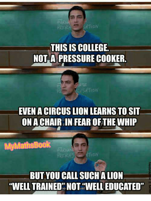 """Bool: THIS IS COLLEGE.  NOT A PRESSURE COOKER.  EVEN ACIRCUSS LION LEARNS TOSIT  ON ACHAIR IN FEAROFTHE WHIP  My Maths Bool  1 ON  BUT YOU CALL SUCH ALION  """"WELL TRAINED""""NOT WELL EDUCATED"""""""
