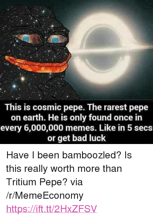 "Rarest Pepe: This is cosmic pepe. The rarest pepe  on earth. He is only found once in  every 6,000,000 memes. Like in 5 secs  or get bad luck <p>Have I been bamboozled? Is this really worth more than Tritium Pepe? via /r/MemeEconomy <a href=""https://ift.tt/2HxZFSV"">https://ift.tt/2HxZFSV</a></p>"