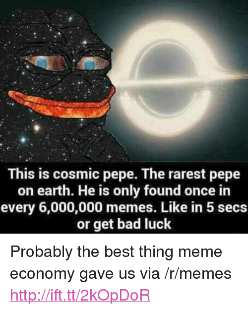 "Rarest Pepe: This is cosmic pepe. The rarest pepe  on earth. He is only found once in  every 6,000,000 memes. Like in 5 secs  or get bad luck <p>Probably the best thing meme economy gave us via /r/memes <a href=""http://ift.tt/2kOpDoR"">http://ift.tt/2kOpDoR</a></p>"