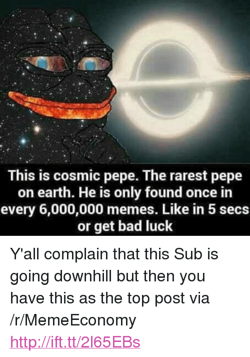 "Rarest Pepe: This is cosmic pepe. The rarest pepe  on earth. He is only found once in  every 6,000,000 memes. Like in 5 secs  or get bad luck <p>Y'all complain that this Sub is going downhill but then you have this as the top post via /r/MemeEconomy <a href=""http://ift.tt/2l65EBs"">http://ift.tt/2l65EBs</a></p>"