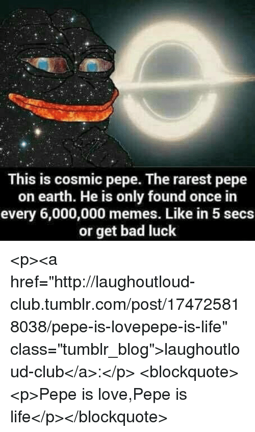 "Rarest Pepe: This is cosmic pepe. The rarest pepe  on earth. He is only found once in  every 6,000,000 memes. Like in 5 secs  or get bad luck <p><a href=""http://laughoutloud-club.tumblr.com/post/174725818038/pepe-is-lovepepe-is-life"" class=""tumblr_blog"">laughoutloud-club</a>:</p>  <blockquote><p>Pepe is love,Pepe is life</p></blockquote>"