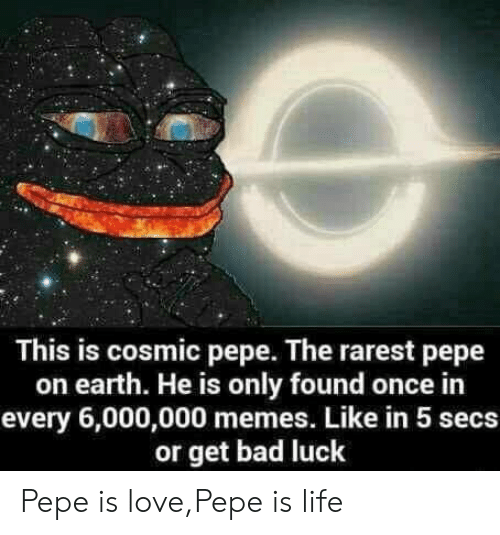 Rarest Pepe: This is cosmic pepe. The rarest pepe  on earth. He is only found once in  every 6,000,000 memes. Like in 5 secs  or get bad luck Pepe is love,Pepe is life
