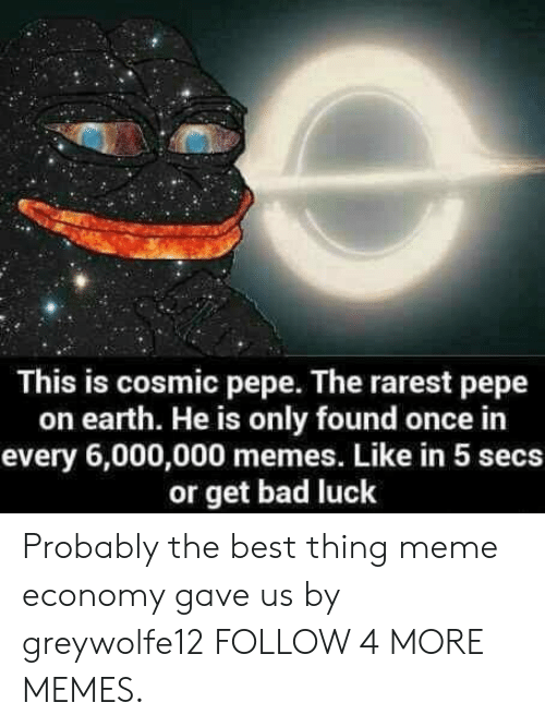 Rarest Pepe: This is cosmic pepe. The rarest pepe  on earth. He is only found once in  every 6,000,000 memes. Like in 5 secs  or get bad luck Probably the best thing meme economy gave us by greywolfe12 FOLLOW 4 MORE MEMES.