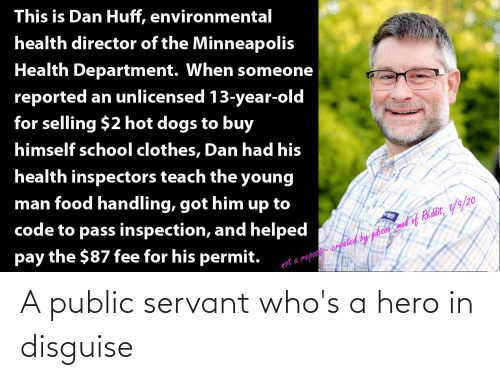 Reported: This is Dan Huff, environmental  health director of the Minneapolis  Health Department. When someone  reported an unlicensed 13-year-old  for selling $2 hot dogs to buy  himself school clothes, Dan had his  health inspectors teach the young  man food handling, got him up to  code to pass inspection, and helped  pay the $87 fee for his permit.  not a repost- crgated by gibson mel of Reddit, 1/9/20 A public servant who's a hero in disguise