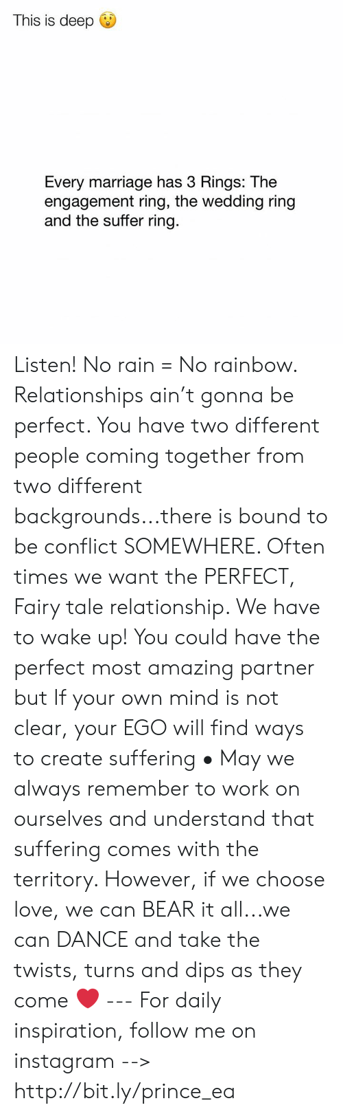 fairy tale: This is deep  Every marriage has 3 Rings: The  engagement ring, the wedding ring  and the suffer ring. Listen! No rain = No rainbow. Relationships ain't gonna be perfect. You have two different people coming together from two different backgrounds...there is bound to be conflict SOMEWHERE. Often times we want the PERFECT, Fairy tale relationship. We have to wake up! You could have the perfect most amazing partner but If your own mind is not clear, your EGO will find ways to create suffering • May we always remember to work on ourselves and understand that suffering comes with the territory. However, if we choose love, we can BEAR it all...we can DANCE and take the twists, turns and dips as they come ❤️ --- For daily inspiration, follow me on instagram --> http://bit.ly/prince_ea