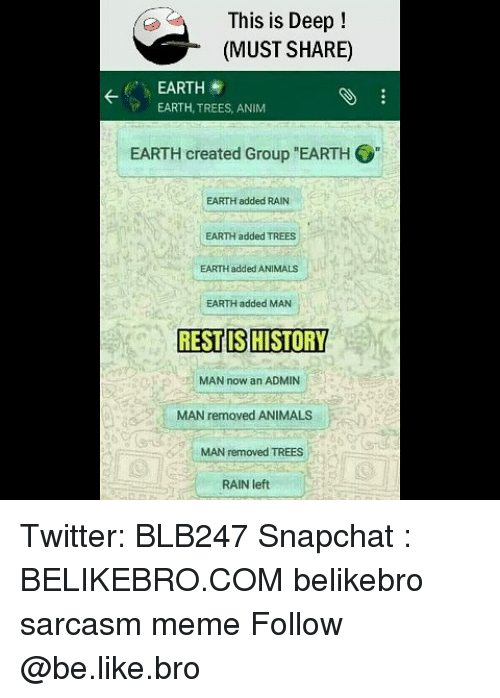 """Animals, Be Like, and Meme: This is Deep!  (MUST SHARE)  EARTH  EARTH, TREES, ANIM  EARTH created Group """"EARTH  EARTH added RAIN  EARTH added TREES  EARTH added ANIMALS  EARTH added MAN  RESTIS HISTORY  MAN now an ADMIN  MAN removed ANIMALS  MAN removed TREES  RAIN left Twitter: BLB247 Snapchat : BELIKEBRO.COM belikebro sarcasm meme Follow @be.like.bro"""