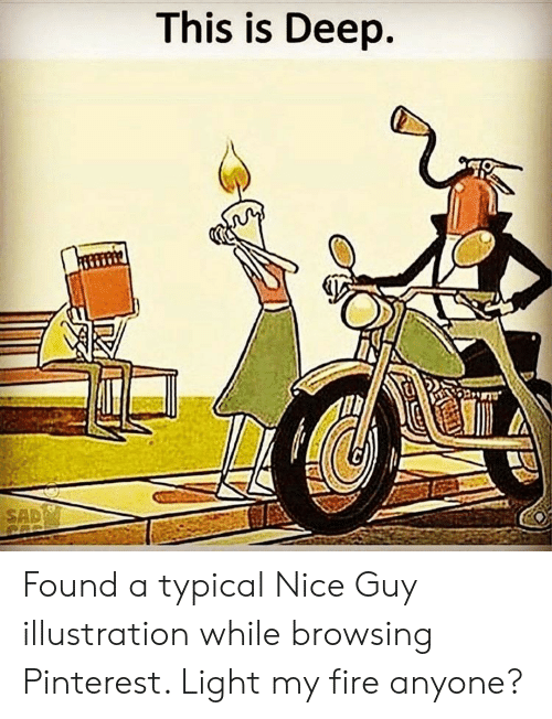 Fire, Pinterest, and Sad: This is Deep.  SAD Found a typical Nice Guy illustration while browsing Pinterest. Light my fire anyone?