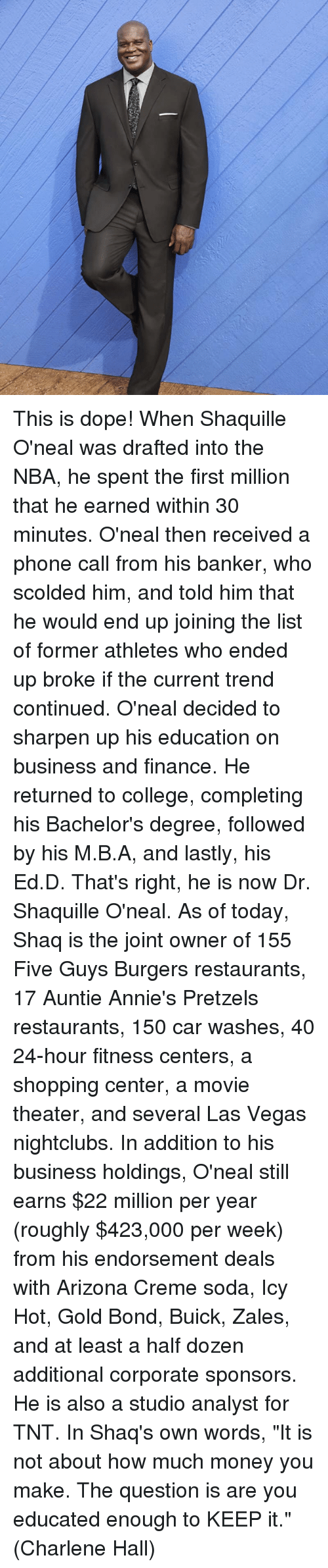 """finance: This is dope!  When Shaquille O'neal was drafted into the NBA, he spent the first million that he earned within 30 minutes. O'neal then received a phone call from his banker, who scolded him, and told him that he would end up joining the list of former athletes who ended up broke if the current trend continued.  O'neal decided to sharpen up his education on business and finance. He returned to college, completing his Bachelor's degree, followed by his M.B.A, and lastly, his Ed.D. That's right, he is now Dr. Shaquille O'neal.  As of today, Shaq is the joint owner of 155 Five Guys Burgers restaurants, 17 Auntie Annie's Pretzels restaurants, 150 car washes, 40 24-hour fitness centers, a shopping center, a movie theater, and several Las Vegas nightclubs.  In addition to his business holdings, O'neal still earns $22 million per year (roughly $423,000 per week) from his endorsement deals with Arizona Creme soda, Icy Hot, Gold Bond, Buick, Zales, and at least a half dozen additional corporate sponsors. He is also a studio analyst for TNT.  In Shaq's own words, """"It is not about how much money you make. The question is are you educated enough to KEEP it.""""  (Charlene Hall)"""
