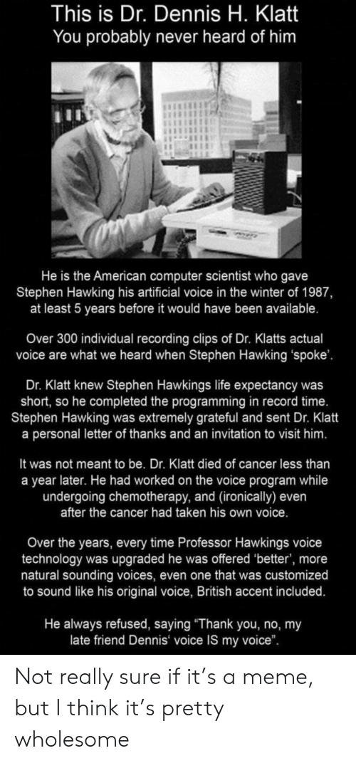 "ironically: This is Dr. Dennis H. Klatt  You probably never heard of him  He is the American computer scientist who gave  Stephen Hawking his artificial voice in the winter of 1987,  at least 5 years before it would have been available.  Over 300 individual recording clips of Dr. Klatts actual  voice are what we heard when Stephen Hawking 'spoke'.  Dr. Klatt knew Stephen Hawkings life expectancy was  short, so he completed the programming in record time.  Stephen Hawking was extremely grateful and sent Dr. Klatt  a personal letter of thanks and an invitation to visit him.  It was not meant to be. Dr. Klatt died of cancer less than  a year later. He had worked on the voice program while  undergoing chemotherapy, and (ironically) even  after the cancer had taken his own voice.  Over the years, every time Professor Hawkings voice  technology was upgraded he was offered 'better', more  natural sounding voices, even one that was customized  to sound like his original voice, British accent included.  He always refused, saying ""Thank you, no, my  late friend Dennis voice IS my voice"". Not really sure if it's a meme, but I think it's pretty wholesome"