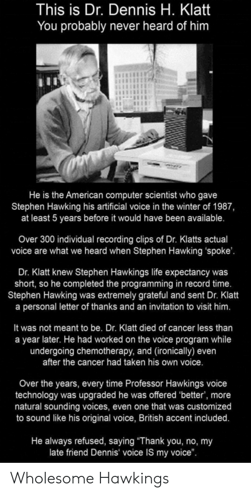 "ironically: This is Dr. Dennis H. Klatt  You probably never heard of him  He is the American computer scientist who gave  Stephen Hawking his artificial voice in the winter of 1987,  at least 5 years before it would have been available.  Over 300 individual recording clips of Dr. Klatts actual  voice are what we heard when Stephen Hawking 'spoke'.  Dr. Klatt knew Stephen Hawkings life expectancy was  short, so he completed the programming in record time.  Stephen Hawking was extremely grateful and sent Dr. Klatt  a personal letter of thanks and an invitation to visit him.  It was not meant to be. Dr. Klatt died of cancer less than  a year later. He had worked on the voice program while  undergoing chemotherapy, and (ironically) even  after the cancer had taken his own voice.  Over the years, every time Professor Hawkings voice  technology was upgraded he was offered 'better', more  natural sounding voices, even one that was customized  to sound like his original voice, British accent included.  He always refused, saying ""Thank you, no, my  late friend Dennis voice IS my voice"". Wholesome Hawkings"