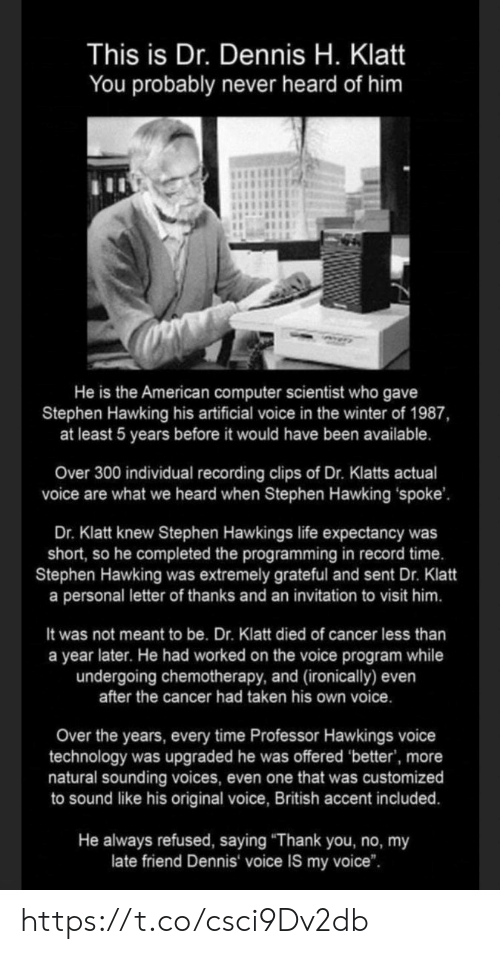 "ironically: This is Dr. Dennis H. Klatt  You probably never heard of him  He is the American computer scientist who gave  Stephen Hawking his artificial voice in the winter of 1987,  at least 5 years before it would have been available.  Over 300 individual recording clips of Dr. Klatts actual  voice are what we heard when Stephen Hawking spoke'  Dr. Klatt knew Stephen Hawkings life expectancy was  short, so he completed the programming in record time.  Stephen Hawking was extremely grateful and sent Dr. Klatt  a personal letter of thanks and an invitation to visit him.  It was not meant to be. Dr. Klatt died of cancer less than  a year later. He had worked on the voice program while  undergoing chemotherapy, and (ironically) even  after the cancer had taken his own voice.  Over the years, every time Professor Hawkings voice  technology was upgraded he was offered 'better', more  natural sounding voices, even one that was customized  to sound like his original voice, British accent included.  He always refused, saying ""Thank you, no, my  late friend Dennis voice IS my voice"". https://t.co/csci9Dv2db"