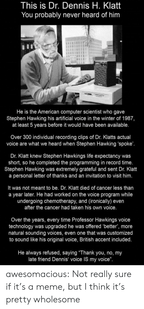"ironically: This is Dr. Dennis H. Klatt  You probably never heard of him  He is the American computer scientist who gave  Stephen Hawking his artificial voice in the winter of 1987,  at least 5 years before it would have been available.  Over 300 individual recording clips of Dr. Klatts actual  voice are what we heard when Stephen Hawking 'spoke'.  Dr. Klatt knew Stephen Hawkings life expectancy was  short, so he completed the programming in record time.  Stephen Hawking was extremely grateful and sent Dr. Klatt  a personal letter of thanks and an invitation to visit him.  It was not meant to be. Dr. Klatt died of cancer less than  a year later. He had worked on the voice program while  undergoing chemotherapy, and (ironically) even  after the cancer had taken his own voice.  Over the years, every time Professor Hawkings voice  technology was upgraded he was offered 'better', more  natural sounding voices, even one that was customized  to sound like his original voice, British accent included.  He always refused, saying ""Thank you, no, my  late friend Dennis voice IS my voice"". awesomacious:  Not really sure if it's a meme, but I think it's pretty wholesome"