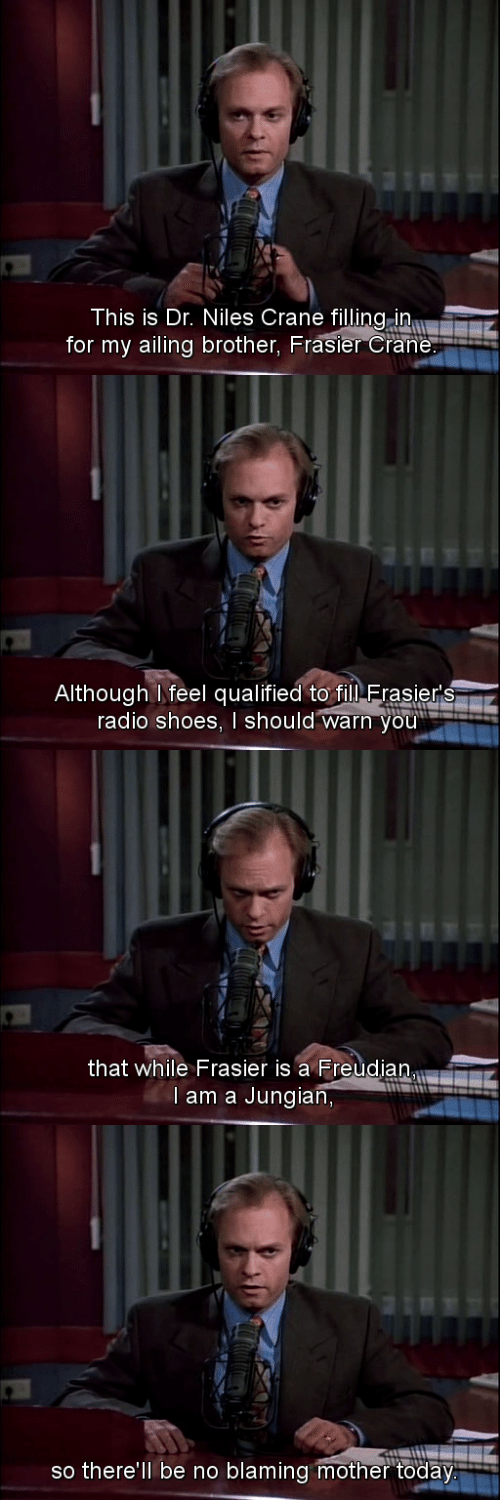 Radio, Shoes, and Today: This is Dr. Niles Crane filling in  for my ailing brother, Frasier Crane   Although feel qualified to filN Erasier's  radio shoes, I should warn you'   that while Frasier is a Freudian  l am a Jungian,   so there'll be no blaming mother today.