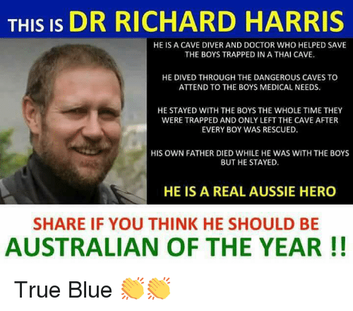 Doctor, Memes, and True: THIS IS DR RICHARD HARRIS  HE IS A CAVE DIVER AND DOCTOR WHO HELPED SAVE  THE BOYS TRAPPED IN A THAI CAVE.  HE DIVED THROUGH THE DANGEROUS CAVES TO  ATTEND TO THE BOYS MEDICAL NEEDS  HE STAYED WITH THE BOYS THE WHOLE TIME THEY  WERE TRAPPED AND ONLY LEFT THE CAVE AFTER  EVERY BOY WAS RESCUED.  HIS OWN FATHER DIED WHILE HE WAS WITH THE BOYS  BUT HE STAYED  HE IS A REAL AUSSIE HERO  SHARE IF YOU THINK HE SHOULD BE  AUSTRALIAN OF THE YEAR!! True Blue 👏👏